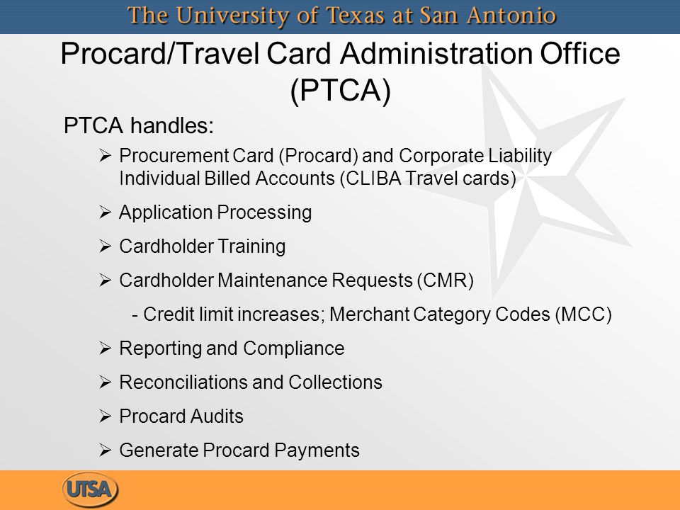 Procard/Travel Card Administration Office (PTCA) PTCA handles:   Procurement Card (Procard) and Corporate Liability Individual Billed Accounts (CLIB