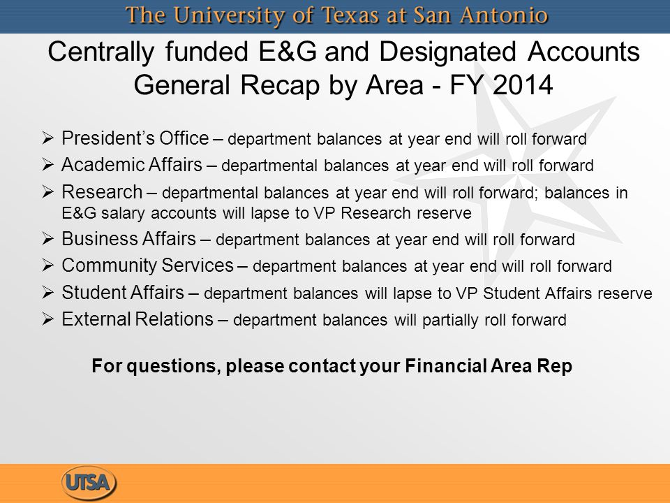Centrally funded E&G and Designated Accounts General Recap by Area - FY 2014   President's Office – department balances at year end will roll forward   Academic Affairs – departmental balances at year end will roll forward   Research – departmental balances at year end will roll forward; balances in E&G salary accounts will lapse to VP Research reserve   Business Affairs – department balances at year end will roll forward   Community Services – department balances at year end will roll forward   Student Affairs – department balances will lapse to VP Student Affairs reserve   External Relations – department balances will partially roll forward For questions, please contact your Financial Area Rep   President's Office – department balances at year end will roll forward   Academic Affairs – departmental balances at year end will roll forward   Research – departmental balances at year end will roll forward; balances in E&G salary accounts will lapse to VP Research reserve   Business Affairs – department balances at year end will roll forward   Community Services – department balances at year end will roll forward   Student Affairs – department balances will lapse to VP Student Affairs reserve   External Relations – department balances will partially roll forward For questions, please contact your Financial Area Rep