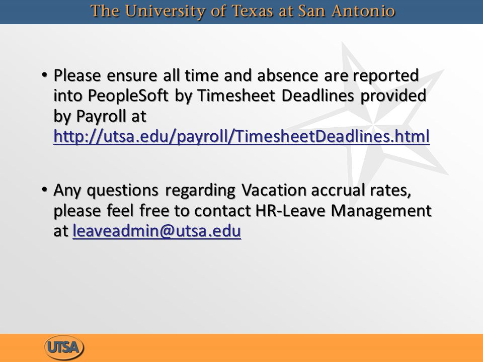 Please ensure all time and absence are reported into PeopleSoft by Timesheet Deadlines provided by Payroll at http://utsa.edu/payroll/TimesheetDeadlin