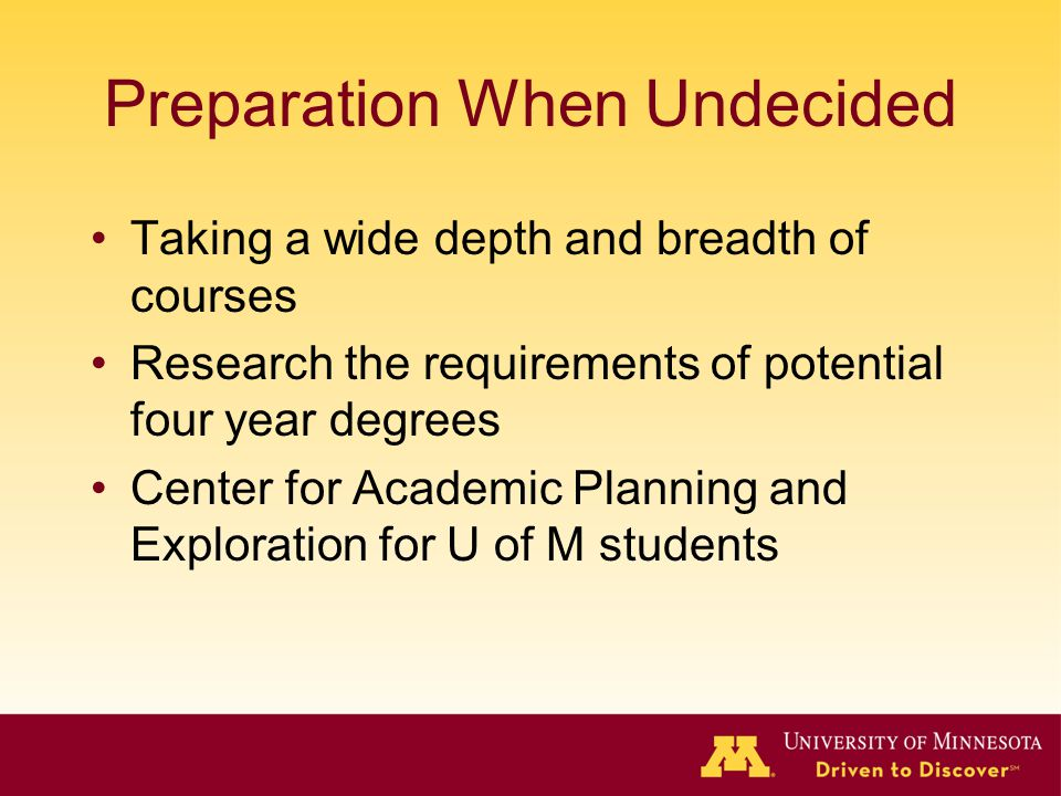 Preparation When Undecided Taking a wide depth and breadth of courses Research the requirements of potential four year degrees Center for Academic Pla