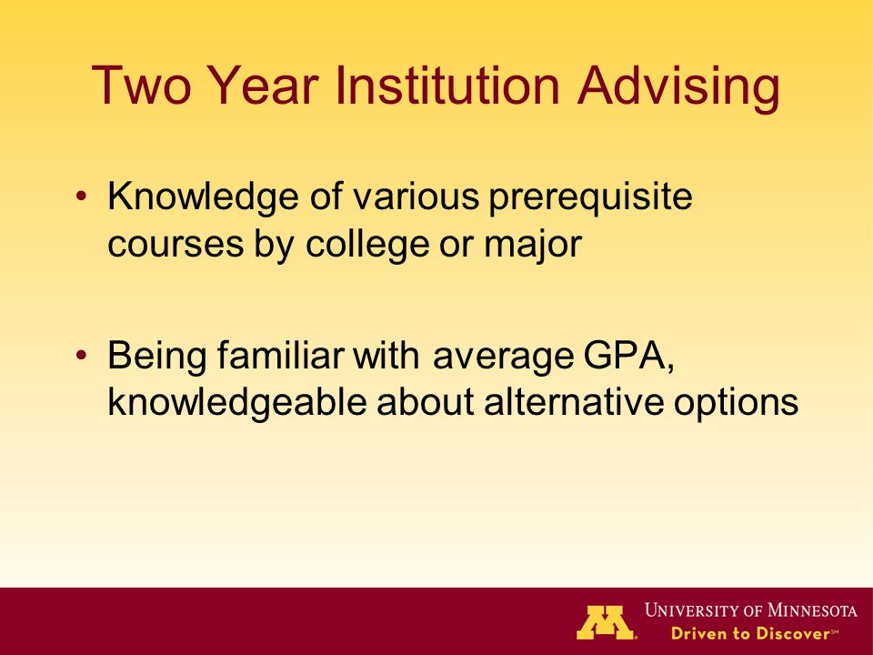 Two Year Institution Advising Knowledge of various prerequisite courses by college or major Being familiar with average GPA, knowledgeable about alter
