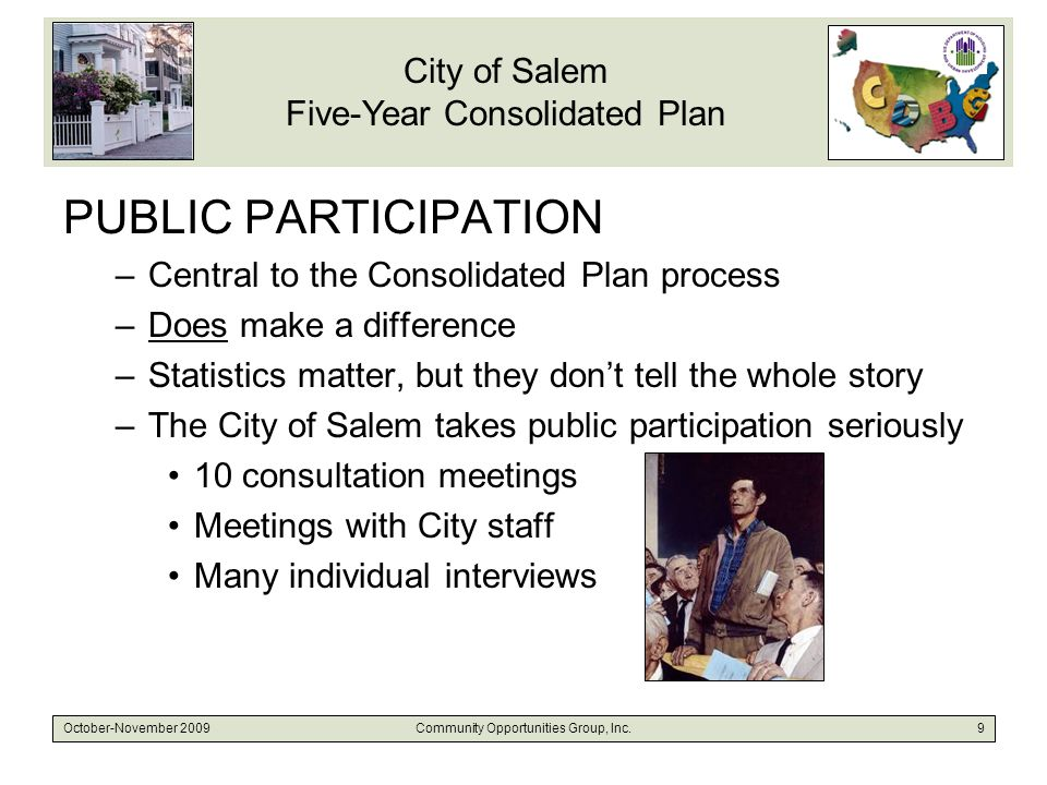 City of Salem Five-Year Consolidated Plan October-November 2009Community Opportunities Group, Inc.9 PUBLIC PARTICIPATION –Central to the Consolidated Plan process –Does make a difference –Statistics matter, but they don't tell the whole story –The City of Salem takes public participation seriously 10 consultation meetings Meetings with City staff Many individual interviews
