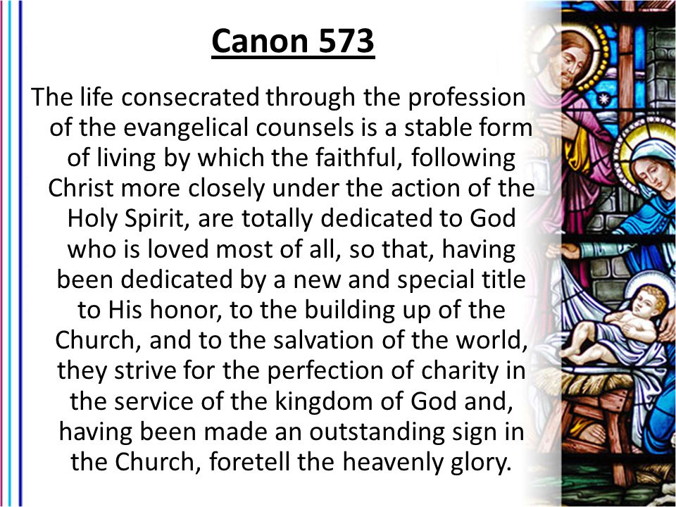 The life consecrated through the profession of the evangelical counsels is a stable form of living by which the faithful, following Christ more closely under the action of the Holy Spirit, are totally dedicated to God who is loved most of all, so that, having been dedicated by a new and special title to His honor, to the building up of the Church, and to the salvation of the world, they strive for the perfection of charity in the service of the kingdom of God and, having been made an outstanding sign in the Church, foretell the heavenly glory.