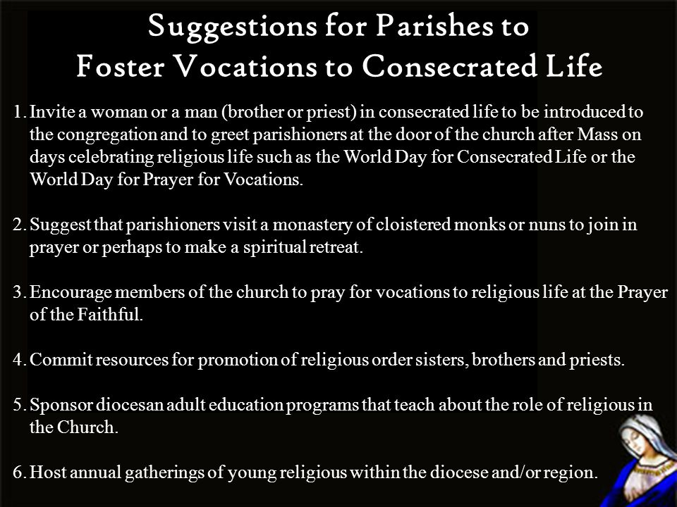 Suggestions for Parishes to Foster Vocations to Consecrated Life 1.Invite a woman or a man (brother or priest) in consecrated life to be introduced to the congregation and to greet parishioners at the door of the church after Mass on days celebrating religious life such as the World Day for Consecrated Life or the World Day for Prayer for Vocations.