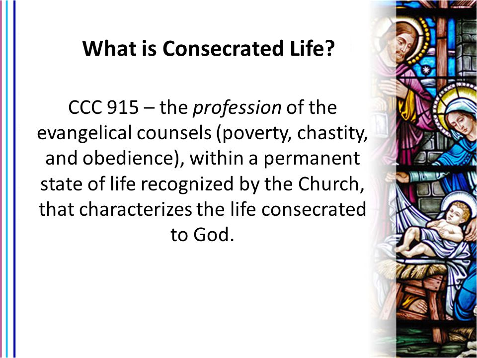 CCC 915 – the profession of the evangelical counsels (poverty, chastity, and obedience), within a permanent state of life recognized by the Church, that characterizes the life consecrated to God.