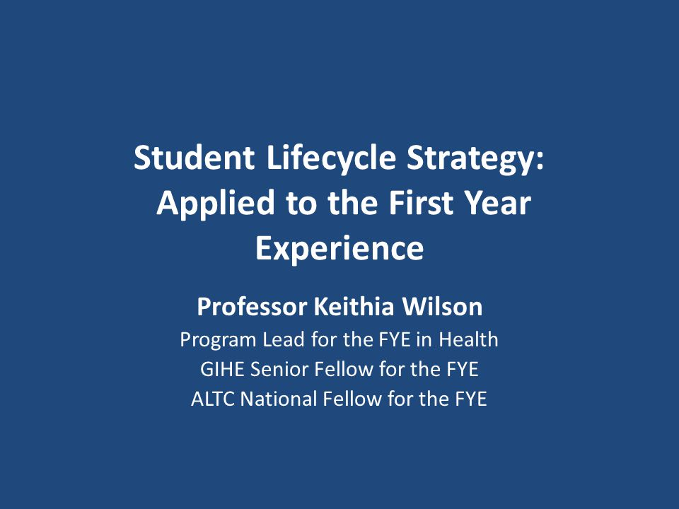 Student Lifecycle Strategy: Applied to the First Year Experience Professor Keithia Wilson Program Lead for the FYE in Health GIHE Senior Fellow for the FYE ALTC National Fellow for the FYE