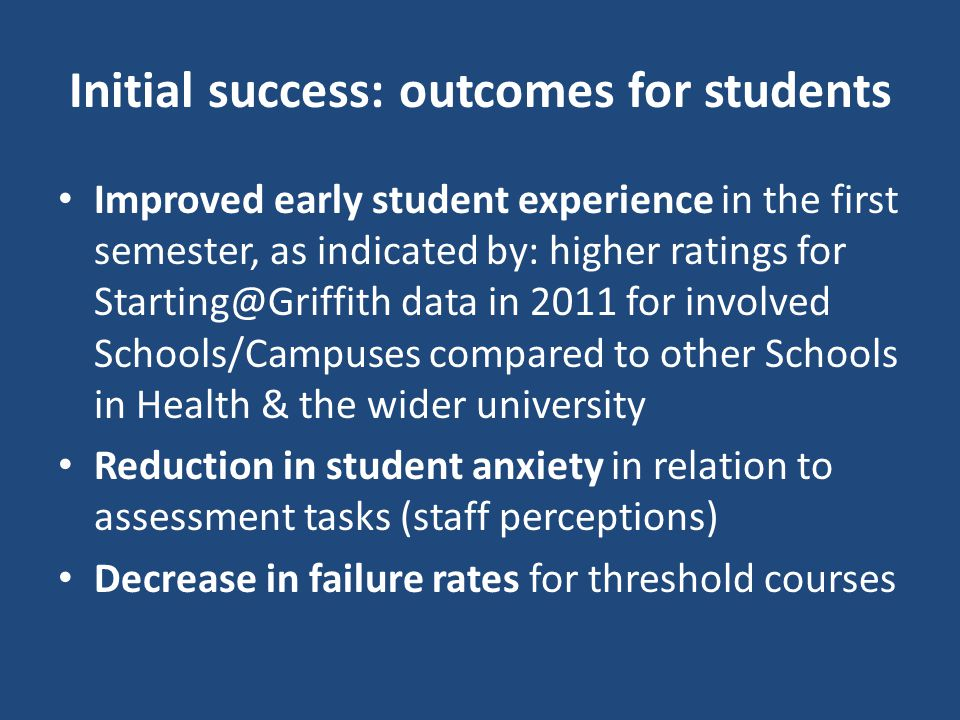 Initial success: outcomes for students Improved early student experience in the first semester, as indicated by: higher ratings for Starting@Griffith data in 2011 for involved Schools/Campuses compared to other Schools in Health & the wider university Reduction in student anxiety in relation to assessment tasks (staff perceptions) Decrease in failure rates for threshold courses