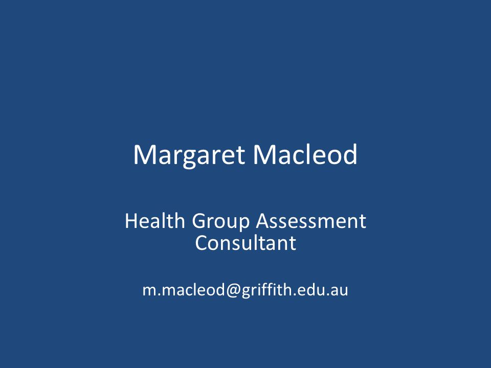 Margaret Macleod Health Group Assessment Consultant m.macleod@griffith.edu.au