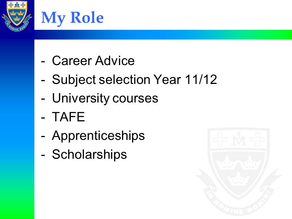 My Role -Career Advice -Subject selection Year 11/12 -University courses -TAFE -Apprenticeships -Scholarships
