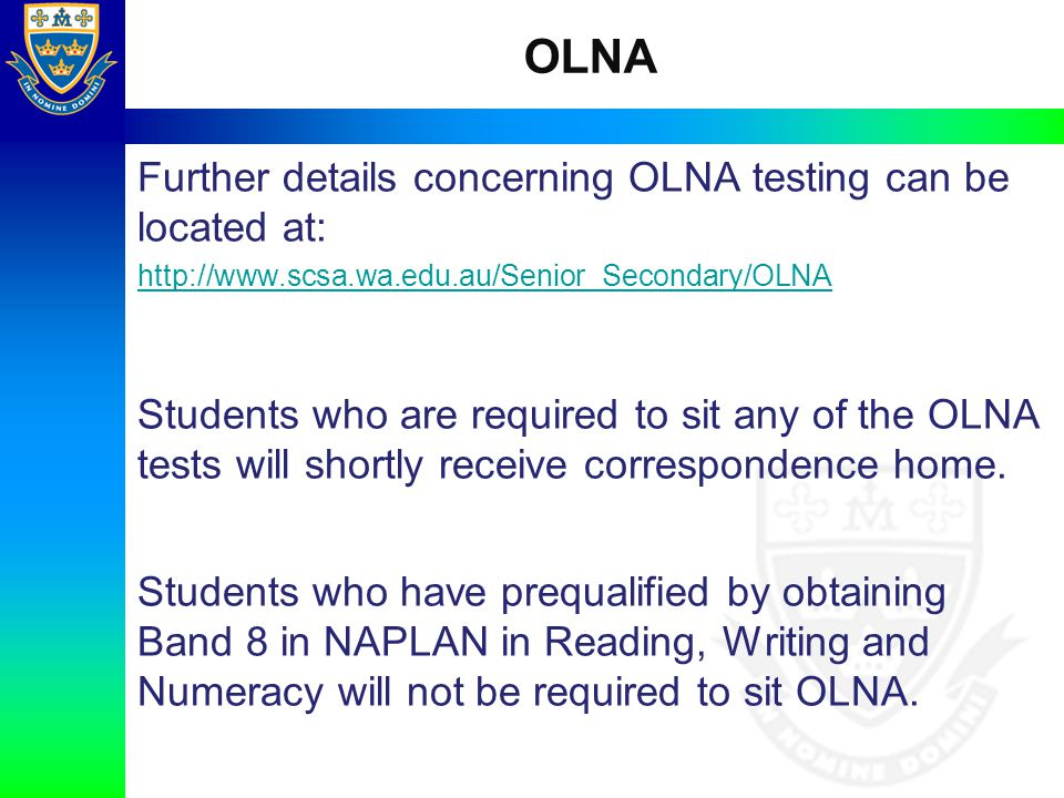 OLNA Further details concerning OLNA testing can be located at: http://www.scsa.wa.edu.au/Senior_Secondary/OLNA Students who are required to sit any o