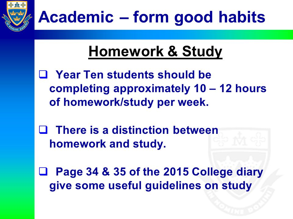Academic – form good habits Homework & Study  Year Ten students should be completing approximately 10 – 12 hours of homework/study per week.  There