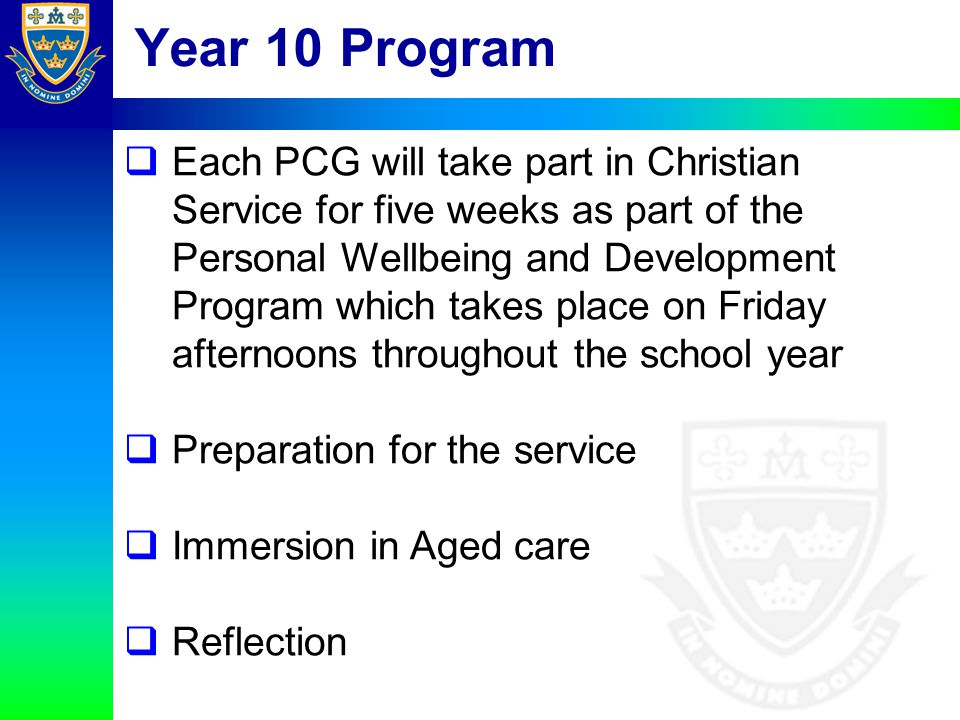 Year 10 Program  Each PCG will take part in Christian Service for five weeks as part of the Personal Wellbeing and Development Program which takes pl