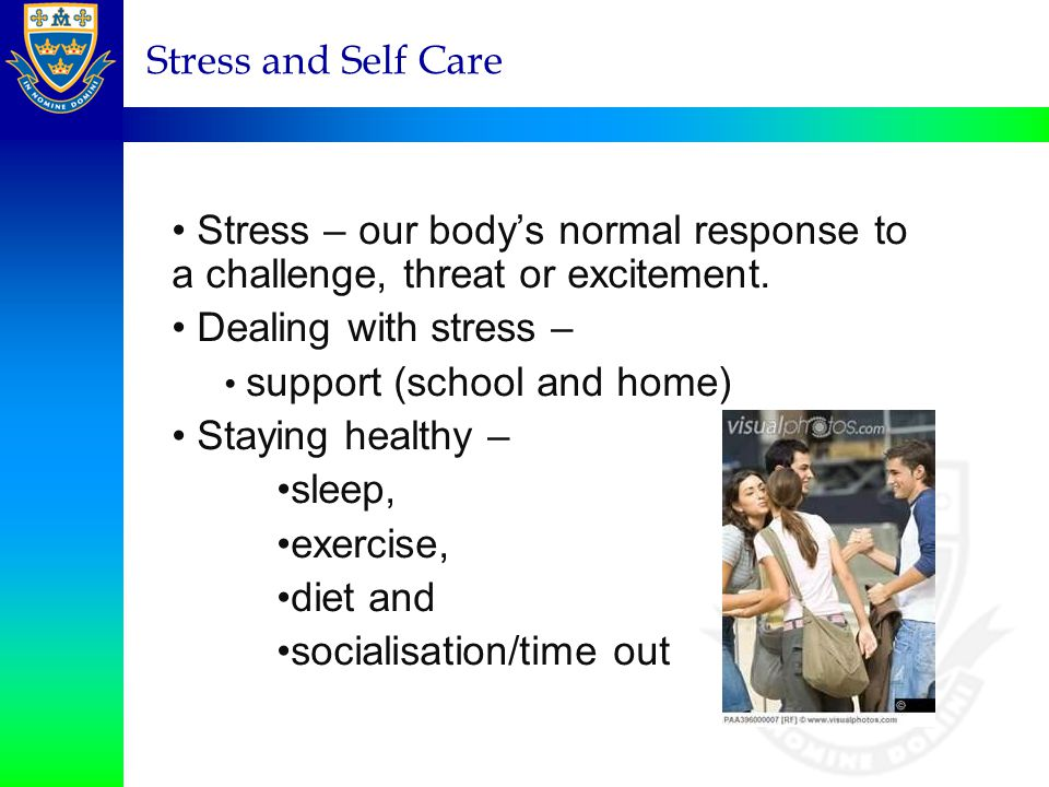 Stress and Self Care Stress – our body's normal response to a challenge, threat or excitement. Dealing with stress – support (school and home) Staying