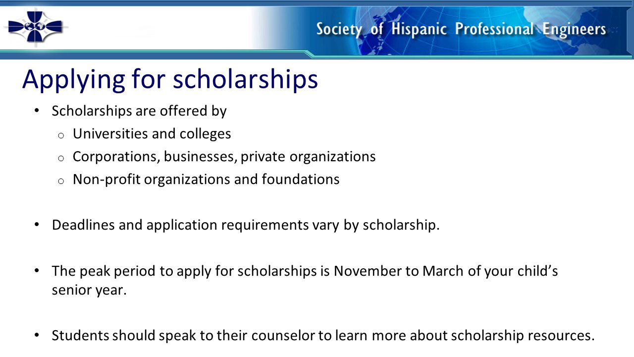 Applying for scholarships Scholarships are offered by o Universities and colleges o Corporations, businesses, private organizations o Non-profit organizations and foundations Deadlines and application requirements vary by scholarship.
