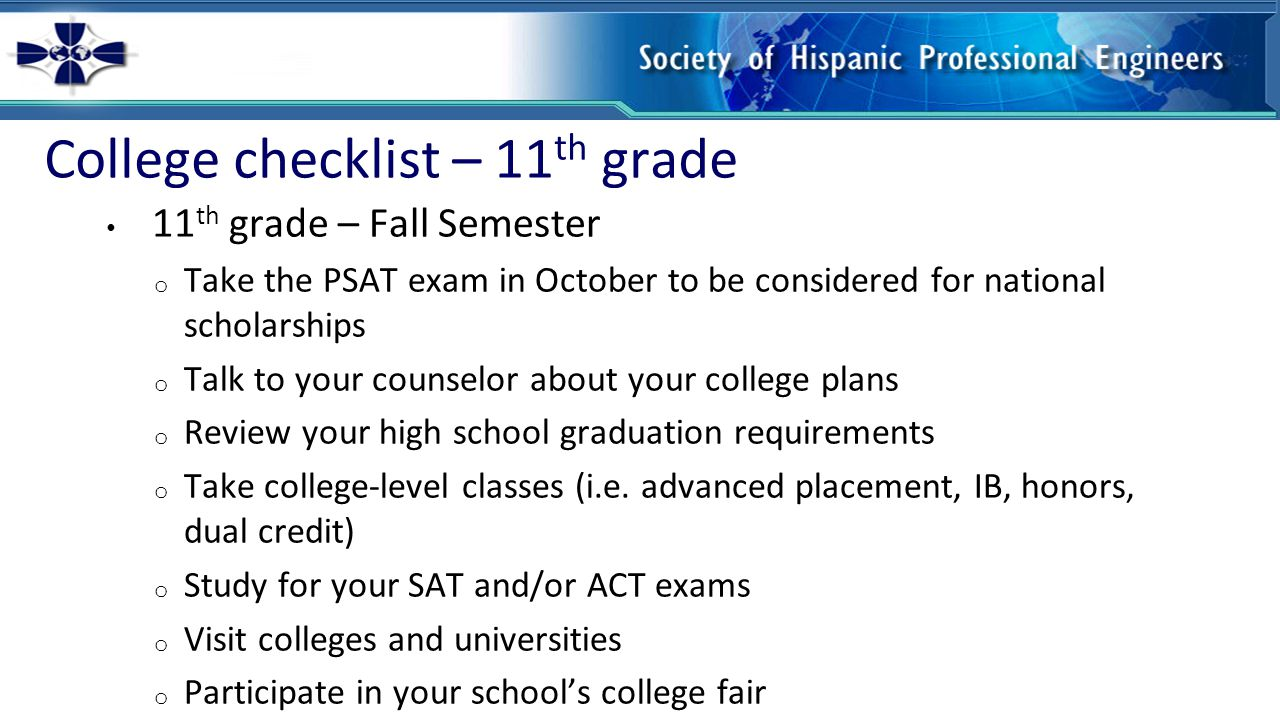 College checklist – 11 th grade 11 th grade – Fall Semester o Take the PSAT exam in October to be considered for national scholarships o Talk to your counselor about your college plans o Review your high school graduation requirements o Take college-level classes (i.e.