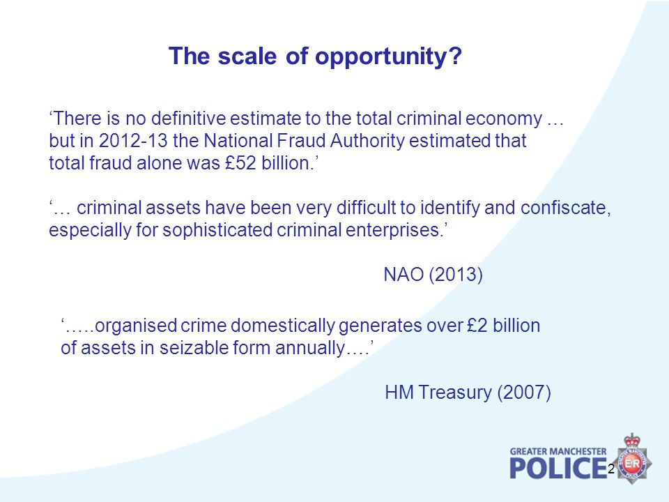 2 'There is no definitive estimate to the total criminal economy … but in the National Fraud Authority estimated that total fraud alone was £52 billion.' '… criminal assets have been very difficult to identify and confiscate, especially for sophisticated criminal enterprises.' NAO (2013) '…..organised crime domestically generates over £2 billion of assets in seizable form annually….' HM Treasury (2007) The scale of opportunity