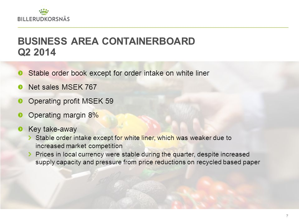 BUSINESS AREA CONTAINERBOARD Q2 2014 7 Stable order book except for order intake on white liner Net sales MSEK 767 Operating profit MSEK 59 Operating