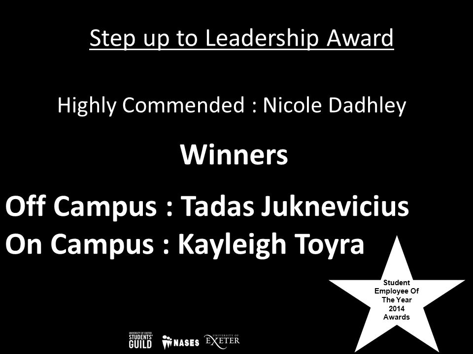 Student Employee Of The Year 2014 Awards Step up to Leadership Award Off Campus : Tadas Juknevicius On Campus : Kayleigh Toyra Highly Commended : Nico