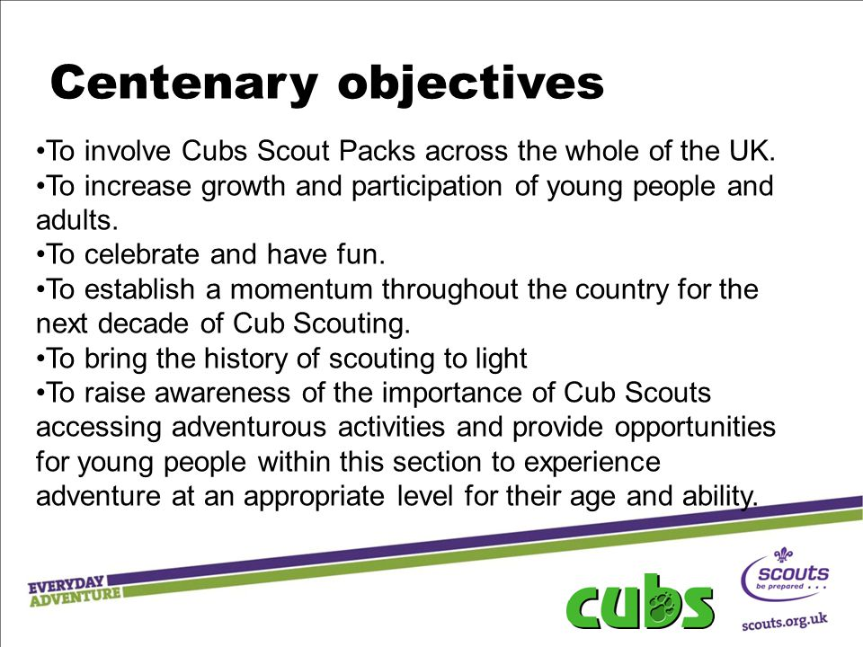 Centenary objectives To involve Cubs Scout Packs across the whole of the UK.