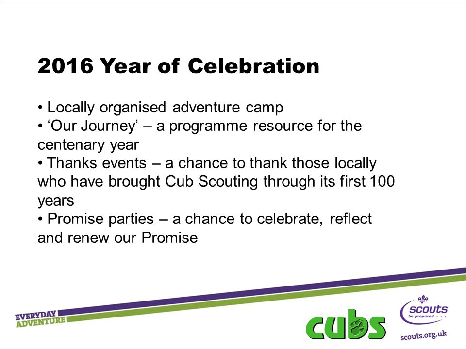 2016 Year of Celebration Locally organised adventure camp 'Our Journey' – a programme resource for the centenary year Thanks events – a chance to thank those locally who have brought Cub Scouting through its first 100 years Promise parties – a chance to celebrate, reflect and renew our Promise