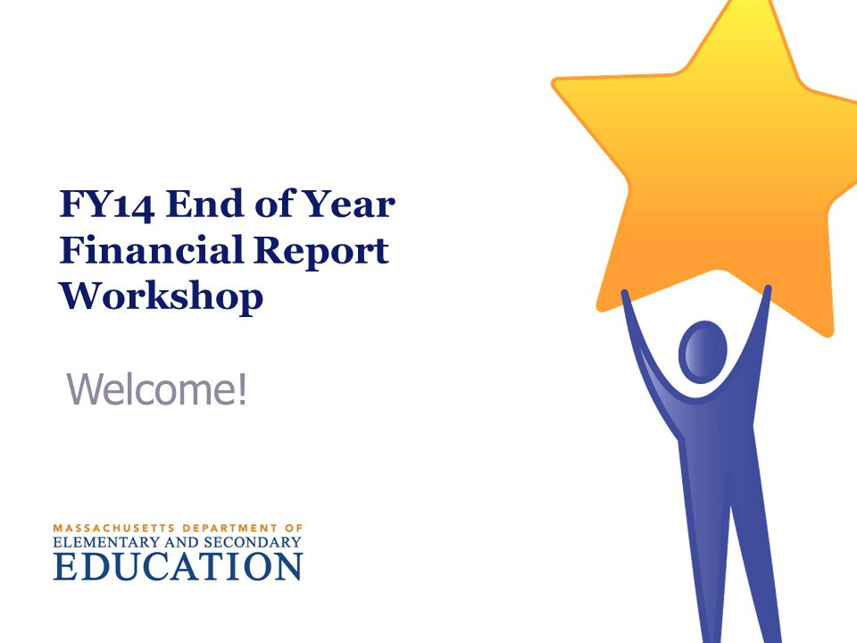 Welcome! FY14 End of Year Financial Report Workshop