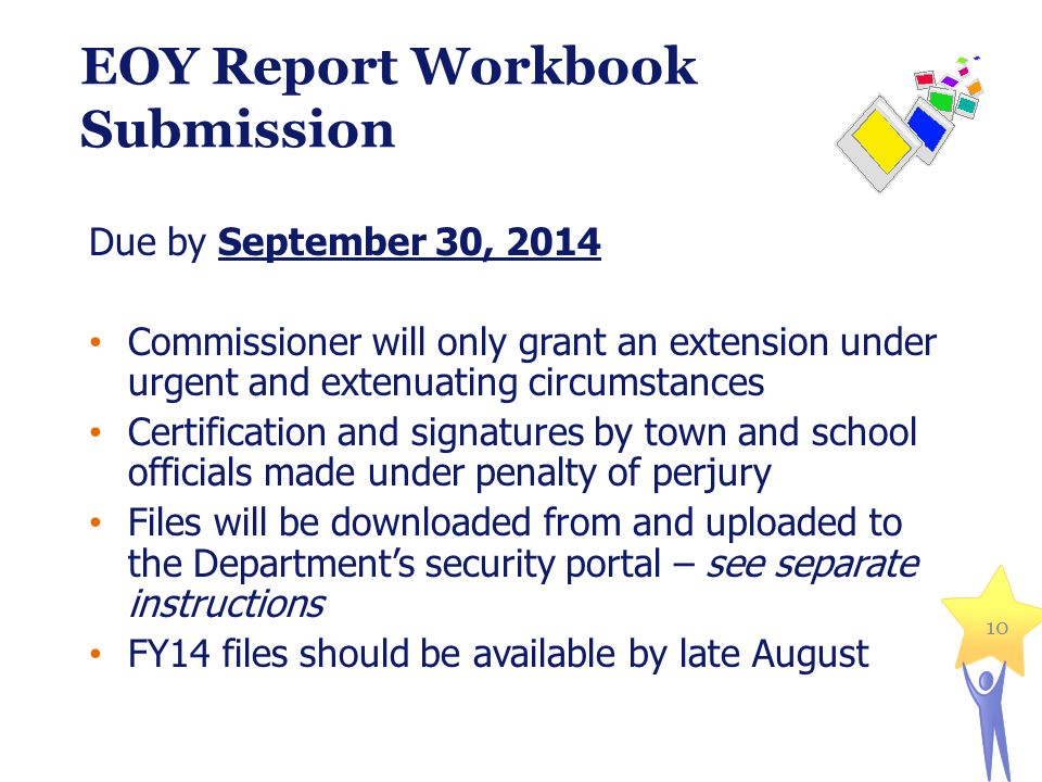 10 EOY Report Workbook Submission Due by September 30, 2014 Commissioner will only grant an extension under urgent and extenuating circumstances Certification and signatures by town and school officials made under penalty of perjury Files will be downloaded from and uploaded to the Department's security portal – see separate instructions FY14 files should be available by late August