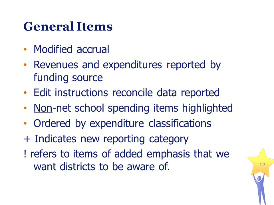 12 General Items Modified accrual Revenues and expenditures reported by funding source Edit instructions reconcile data reported Non-net school spending items highlighted Ordered by expenditure classifications + Indicates new reporting category .