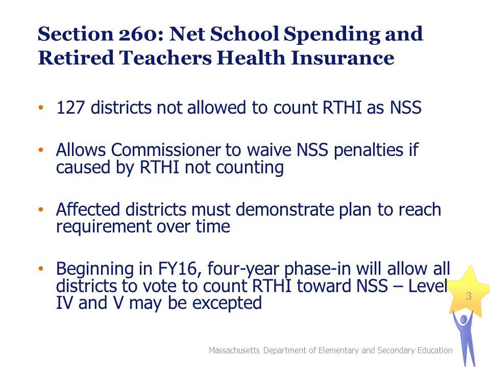 Section 260: Net School Spending and Retired Teachers Health Insurance 127 districts not allowed to count RTHI as NSS Allows Commissioner to waive NSS penalties if caused by RTHI not counting Affected districts must demonstrate plan to reach requirement over time Beginning in FY16, four-year phase-in will allow all districts to vote to count RTHI toward NSS – Level IV and V may be excepted Massachusetts Department of Elementary and Secondary Education 3