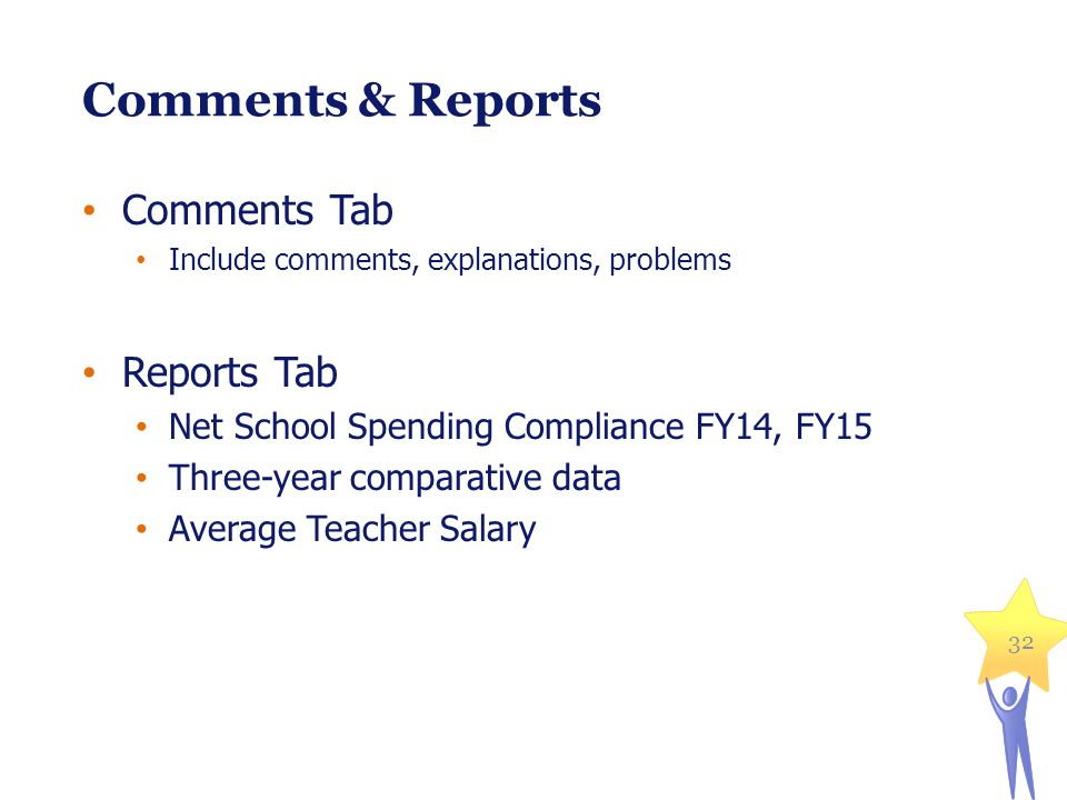 32 Comments & Reports Comments Tab Include comments, explanations, problems Reports Tab Net School Spending Compliance FY14, FY15 Three-year comparative data Average Teacher Salary