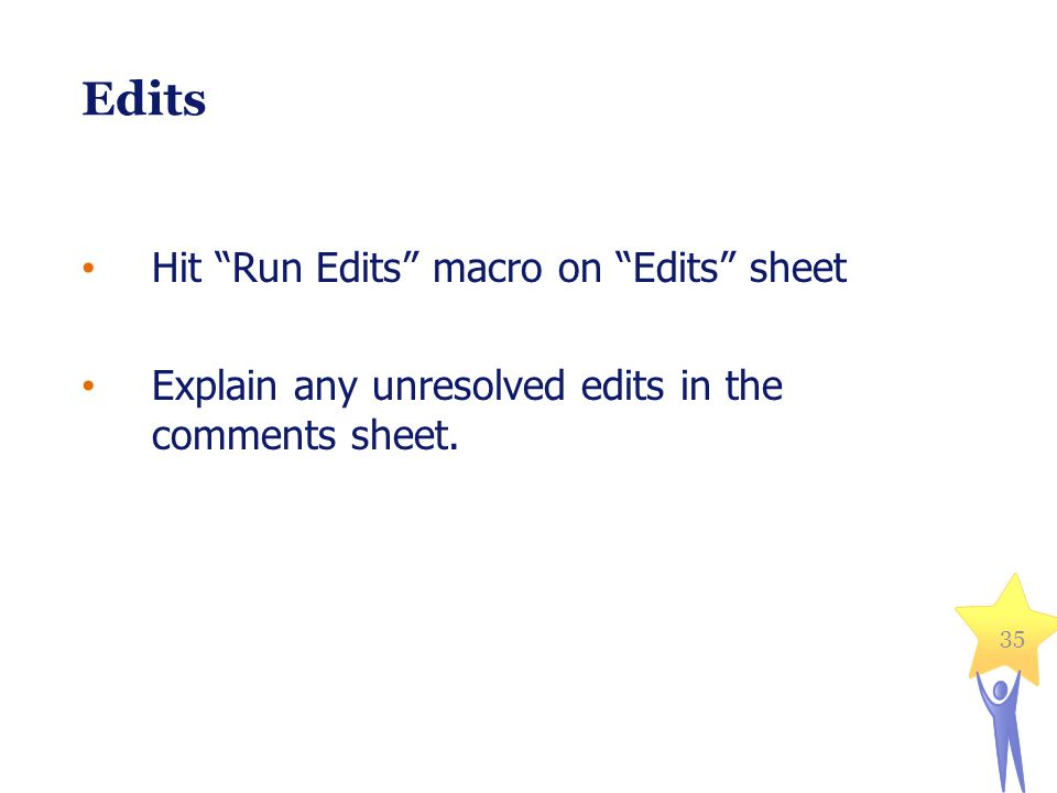35 Edits Hit Run Edits macro on Edits sheet Explain any unresolved edits in the comments sheet.