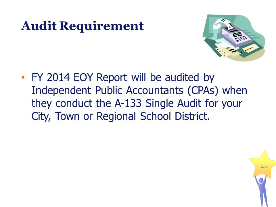 40 Audit Requirement FY 2014 EOY Report will be audited by Independent Public Accountants (CPAs) when they conduct the A-133 Single Audit for your City, Town or Regional School District.