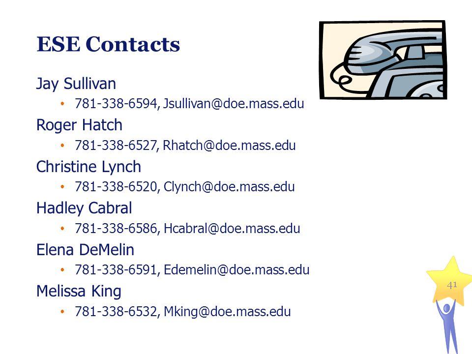 41 ESE Contacts Jay Sullivan 781-338-6594, Jsullivan@doe.mass.edu Roger Hatch 781-338-6527, Rhatch@doe.mass.edu Christine Lynch 781-338-6520, Clynch@d