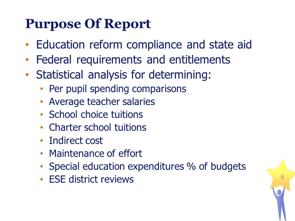 8 Purpose Of Report Education reform compliance and state aid Federal requirements and entitlements Statistical analysis for determining: Per pupil spending comparisons Average teacher salaries School choice tuitions Charter school tuitions Indirect cost Maintenance of effort Special education expenditures % of budgets ESE district reviews