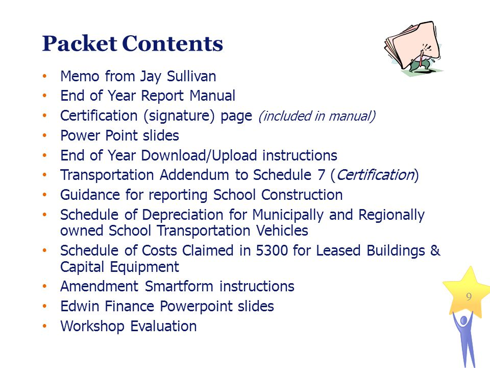 9 Packet Contents Memo from Jay Sullivan End of Year Report Manual Certification (signature) page (included in manual) Power Point slides End of Year Download/Upload instructions Transportation Addendum to Schedule 7 (Certification) Guidance for reporting School Construction Schedule of Depreciation for Municipally and Regionally owned School Transportation Vehicles Schedule of Costs Claimed in 5300 for Leased Buildings & Capital Equipment Amendment Smartform instructions Edwin Finance Powerpoint slides Workshop Evaluation