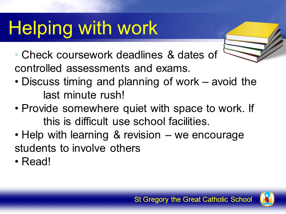 St Gregory the Great Catholic School Helping with work Check coursework deadlines & dates of controlled assessments and exams.
