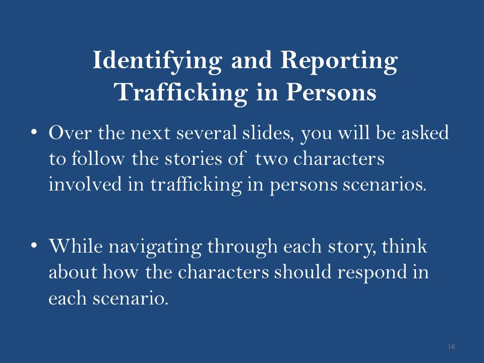 Identifying and Reporting Trafficking in Persons 16 Over the next several slides, you will be asked to follow the stories of two characters involved i