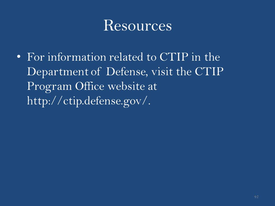 Resources For information related to CTIP in the Department of Defense, visit the CTIP Program Office website at http://ctip.defense.gov/. 42