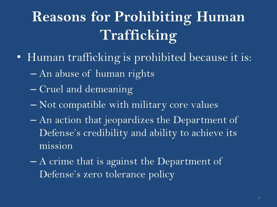 Reasons for Prohibiting Human Trafficking 6 Human trafficking is prohibited because it is: – An abuse of human rights – Cruel and demeaning – Not comp