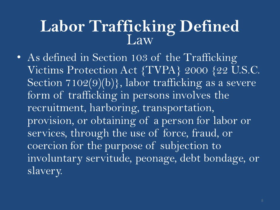 Labor Trafficking Defined Law As defined in Section 103 of the Trafficking Victims Protection Act {TVPA} 2000 {22 U.S.C. Section 7102(9)(b)}, labor tr