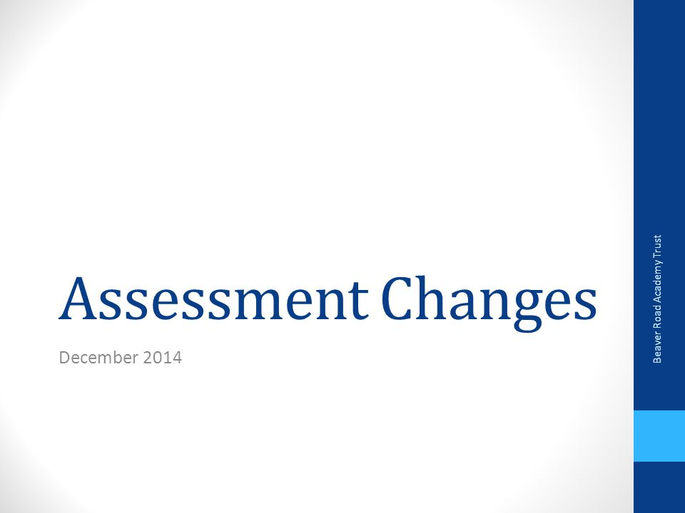 Assessment Changes December 2014 Beaver Road Academy Trust