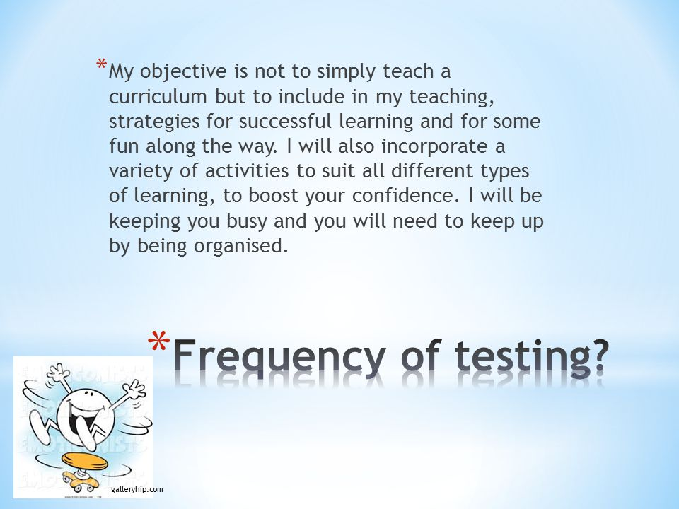 * My objective is not to simply teach a curriculum but to include in my teaching, strategies for successful learning and for some fun along the way.