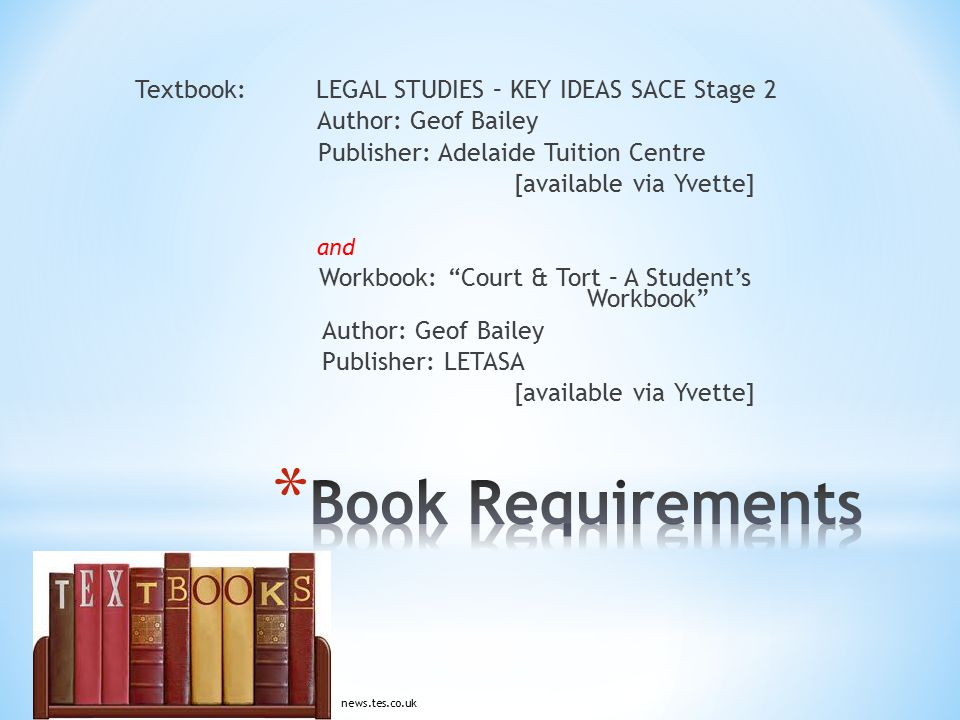 Textbook: LEGAL STUDIES – KEY IDEAS SACE Stage 2 Author: Geof Bailey Publisher: Adelaide Tuition Centre [available via Yvette] and Workbook: Court & Tort – A Student's Workbook Author: Geof Bailey Publisher: LETASA [available via Yvette] news.tes.co.uk