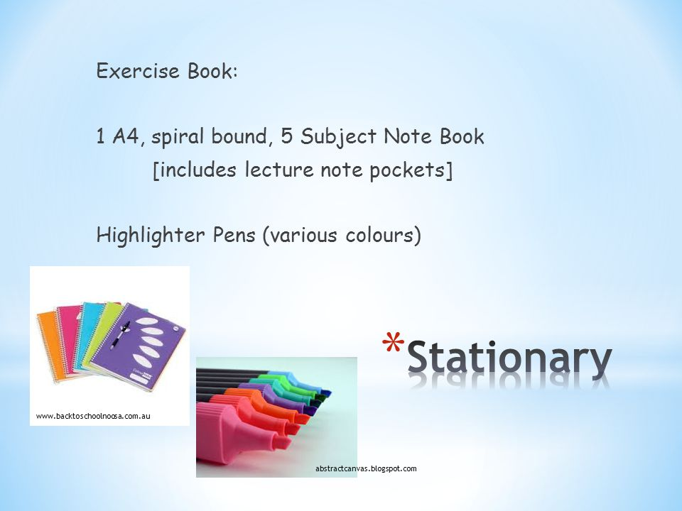 Exercise Book: 1 A4, spiral bound, 5 Subject Note Book [includes lecture note pockets] Highlighter Pens (various colours) www.backtoschoolnoosa.com.au abstractcanvas.blogspot.com