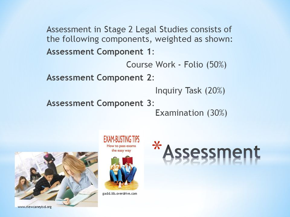 Assessment in Stage 2 Legal Studies consists of the following components, weighted as shown: Assessment Component 1: Course Work - Folio (50%) Assessment Component 2: Inquiry Task (20%) Assessment Component 3: Examination (30%) www.newcaneyisd.org gadd.lib.overdrive.com
