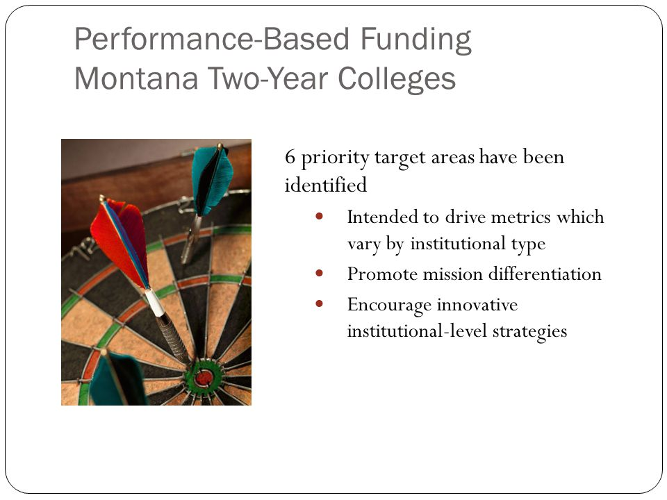 Performance-Based Funding Montana Two-Year Colleges 6 priority target areas have been identified Intended to drive metrics which vary by institutional