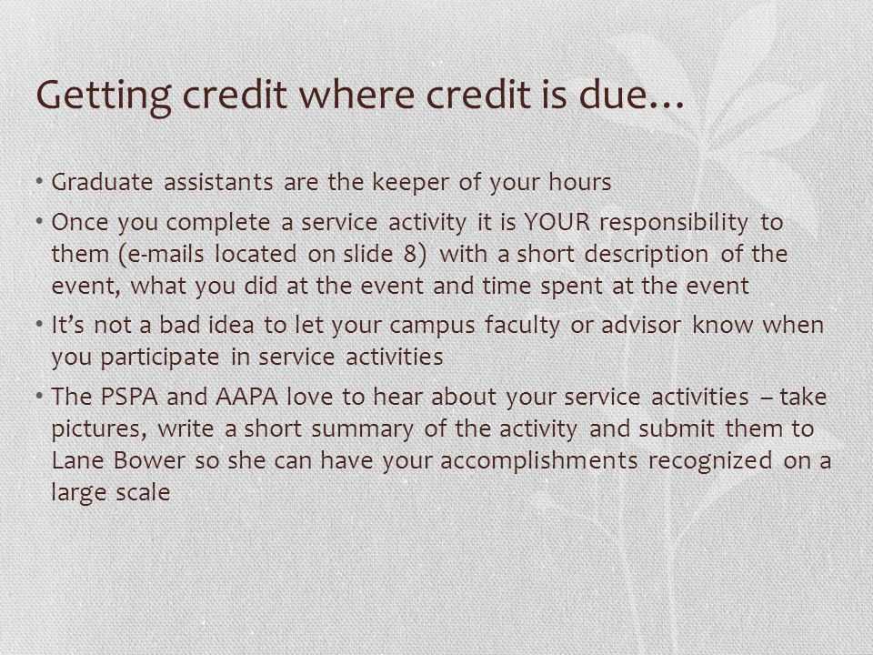 Getting credit where credit is due… Graduate assistants are the keeper of your hours Once you complete a service activity it is YOUR responsibility to them (e-mails located on slide 8) with a short description of the event, what you did at the event and time spent at the event It's not a bad idea to let your campus faculty or advisor know when you participate in service activities The PSPA and AAPA love to hear about your service activities – take pictures, write a short summary of the activity and submit them to Lane Bower so she can have your accomplishments recognized on a large scale