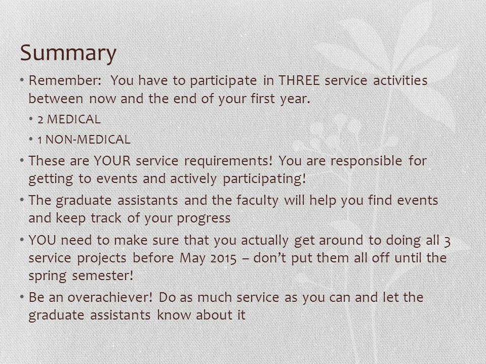 Summary Remember: You have to participate in THREE service activities between now and the end of your first year.