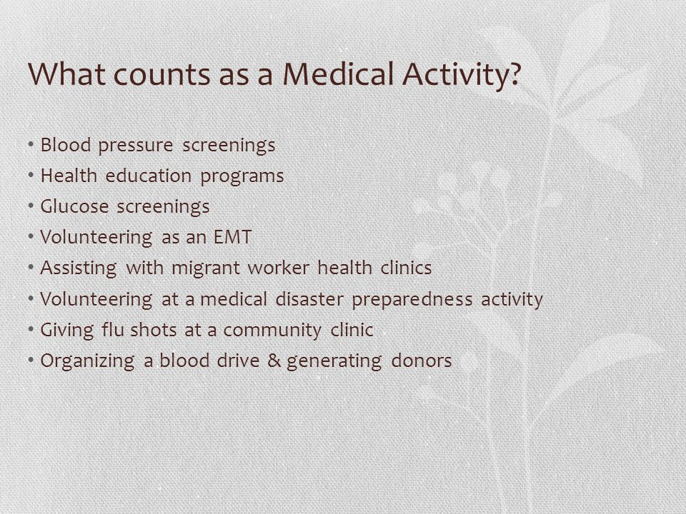 What counts as a Medical Activity? Blood pressure screenings Health education programs Glucose screenings Volunteering as an EMT Assisting with migran