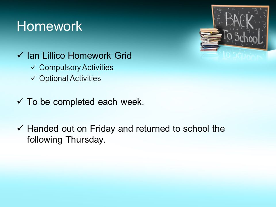 Homework Ian Lillico Homework Grid Compulsory Activities Optional Activities To be completed each week. Handed out on Friday and returned to school th