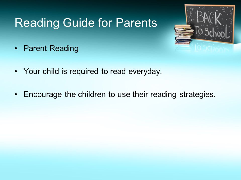 Reading Guide for Parents Parent Reading Your child is required to read everyday. Encourage the children to use their reading strategies.